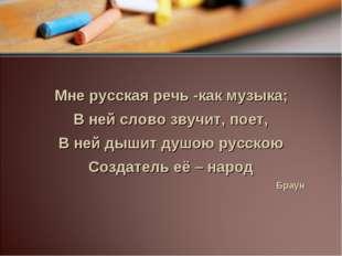 Мне русская речь -как музыка; В ней слово звучит, поет, В ней дышит душою ру