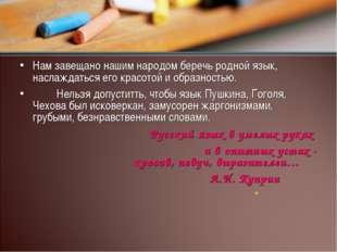 Нам завещано нашим народом беречь родной язык, наслаждаться его красотой и об