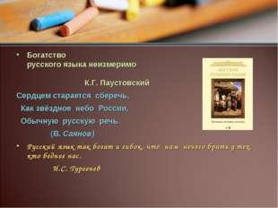 Богатство русского языка неизмеримо К.Г. Паустовский Сердцем старается сбереч