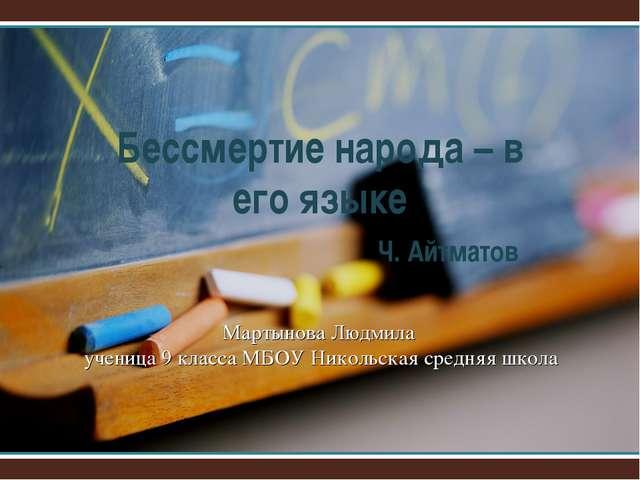 Бессмертие народа – в его языке Ч. Айтматов Мартынова Людмила ученица 9 к...