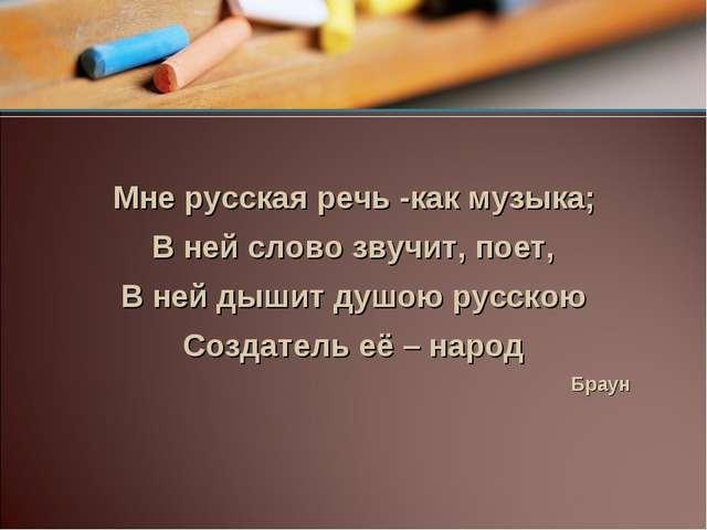 Мне русская речь -как музыка; В ней слово звучит, поет, В ней дышит душою ру...