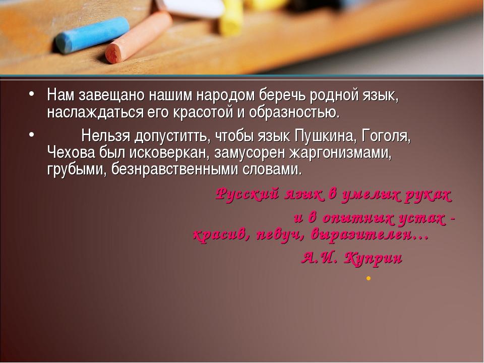 Нам завещано нашим народом беречь родной язык, наслаждаться его красотой и об...