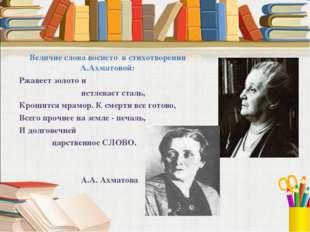 Величие слова воспето в стихотворении А.Ахматовой: Ржавеет золото и  истле