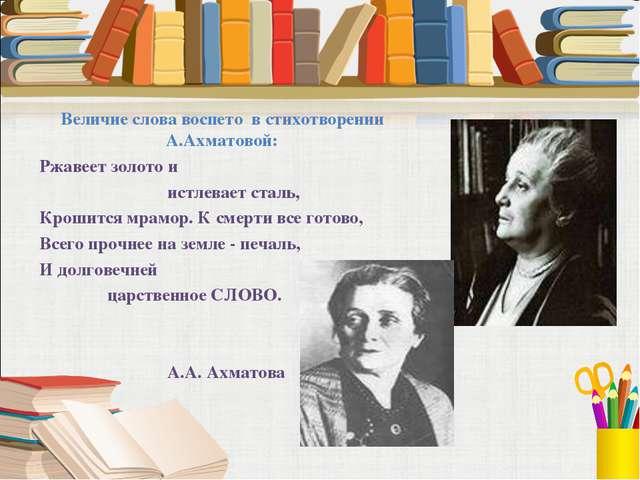 Величие слова воспето в стихотворении А.Ахматовой: Ржавеет золото и  истле...