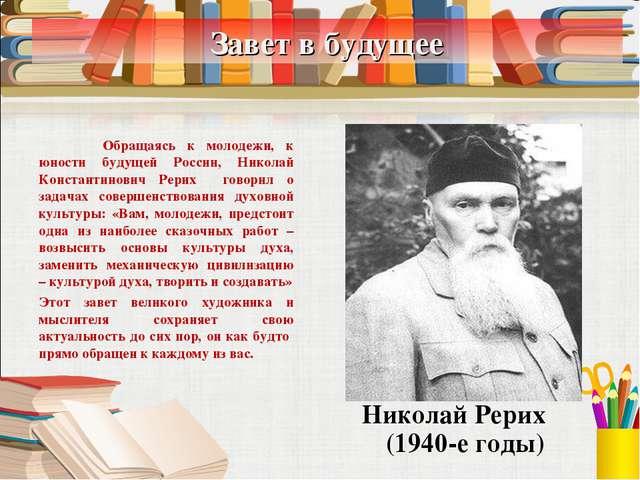 Завет в будущее Николай Рерих (1940-е годы)  Обращаясь к молодежи, к юности...