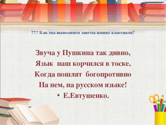 ??? Как мы выполняем заветы наших классиков? Звуча у Пушкина так дивно, Язык...
