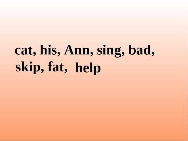 cat, his, Ann, sing, bad, skip, fat, help
