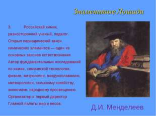 3.Российский химик, разносторонний ученый, педагог. Открыл периодический зак