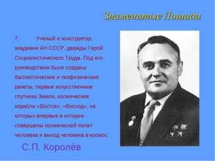 7.Ученый и конструктор, академик АН СССР, дважды Герой Социалистического Тру