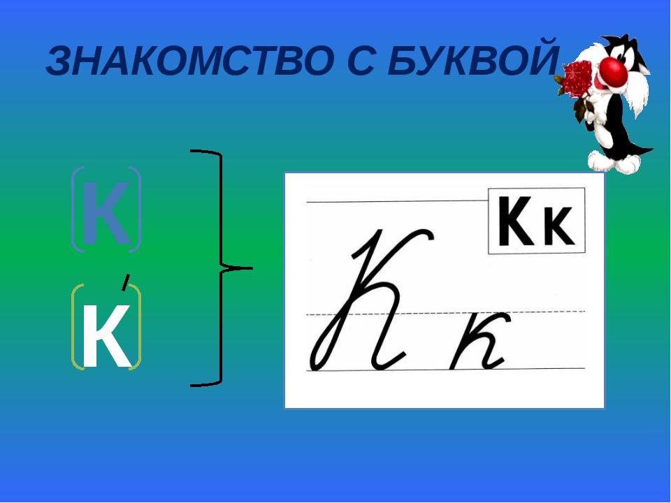 ЗНАКОМСТВО С БУКВОЙ К К