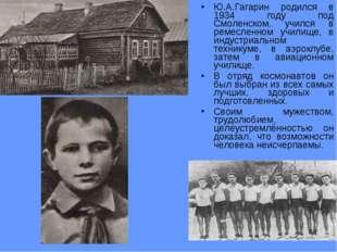 Ю.А.Гагарин родился в 1934 году под Смоленском, учился в ремесленном училище,