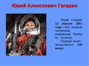 Юрий Алексеевич Гагарин Юрий Гагарин 12 апреля 1961 года стал первым челове