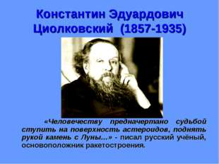 Константин Эдуардович Циолковский (1857-1935) «Человечеству предначертано суд