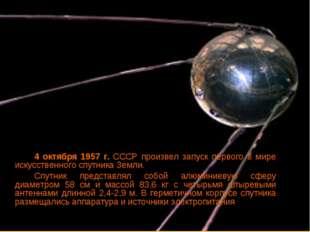 4 октября 1957 г. СССР произвел запуск первого в мире искусственного спутни