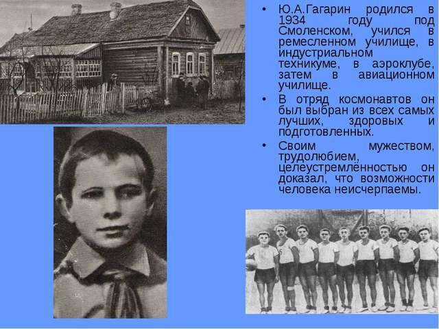 Ю.А.Гагарин родился в 1934 году под Смоленском, учился в ремесленном училище,...