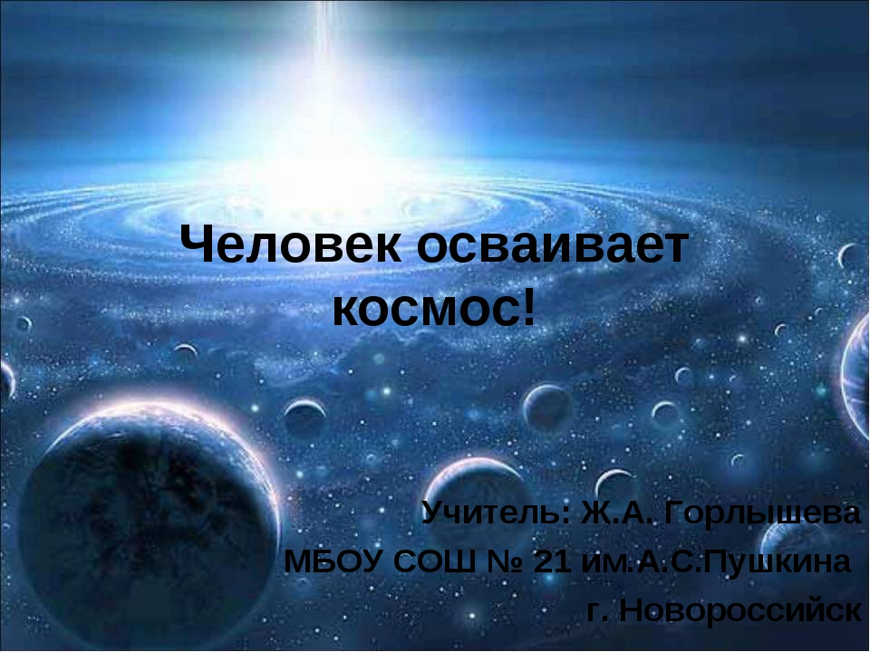 Человек осваивает космос! Учитель: Ж.А. Горлышева МБОУ СОШ № 21 им.А.С.Пушкин...