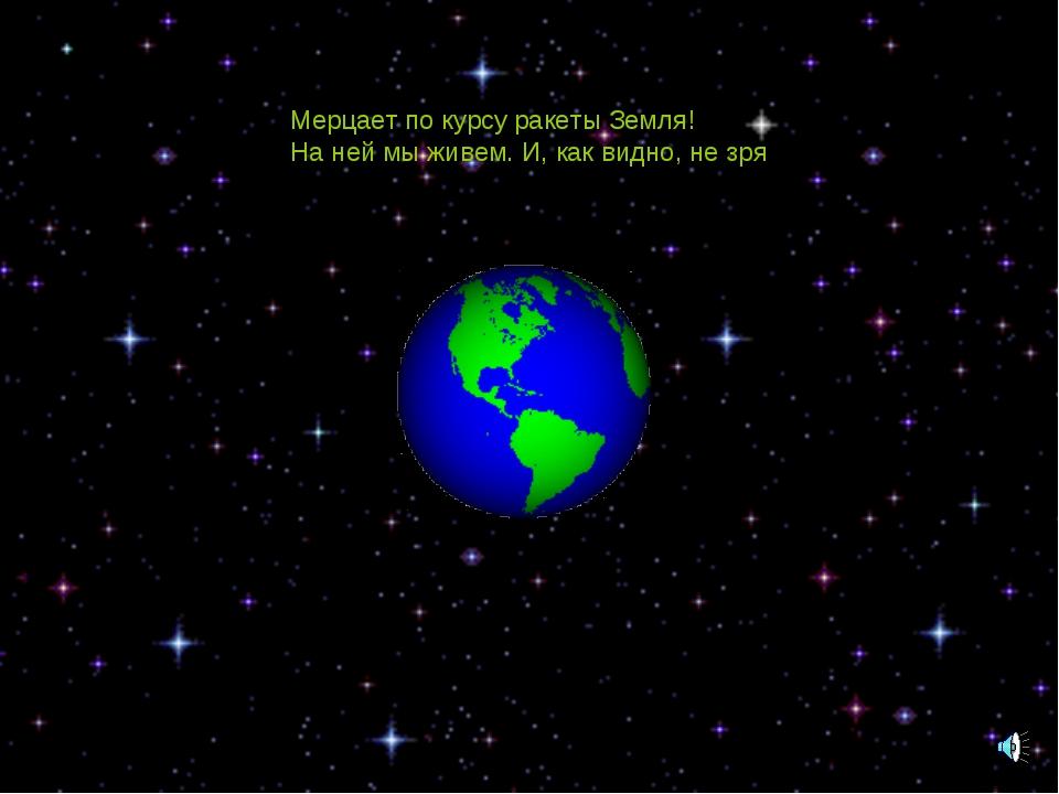 Мерцает по курсу ракеты Земля! На ней мы живем. И, как видно, не зря!