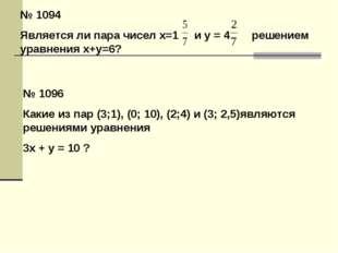 № 1094 Является ли пара чисел х=1 и у = 4 решением уравнения х+у=6? № 1096 Ка