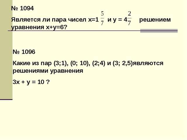 № 1094 Является ли пара чисел х=1 и у = 4 решением уравнения х+у=6? № 1096 Ка...