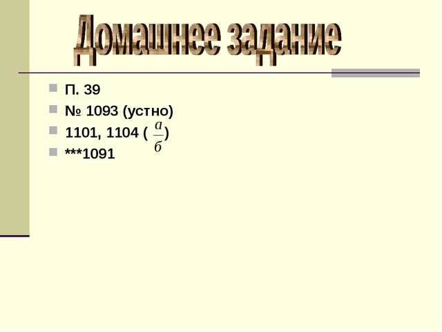 П. 39 № 1093 (устно) 1101, 1104 ( ) ***1091