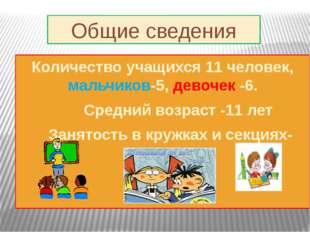 Общие сведения Количество учащихся 11 человек, мальчиков-5, девочек -6. Сре