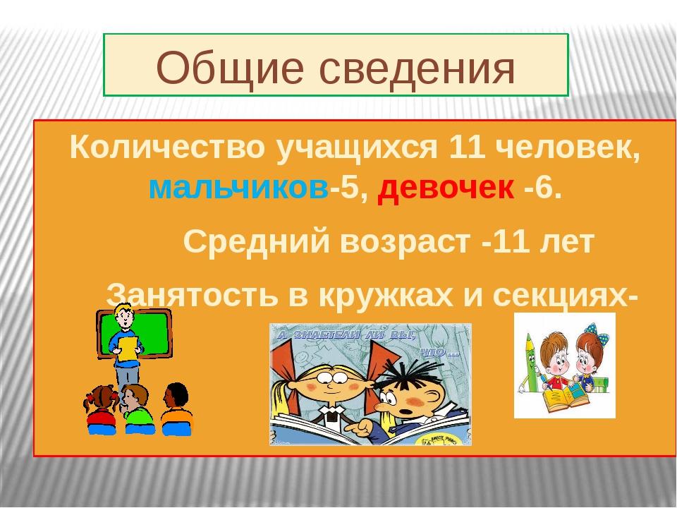 Общие сведения Количество учащихся 11 человек, мальчиков-5, девочек -6. Сре...