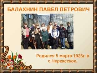 БАЛАХНИН ПАВЕЛ ПЕТРОВИЧ Родился 5 марта 1923г. в с.Черкасское.