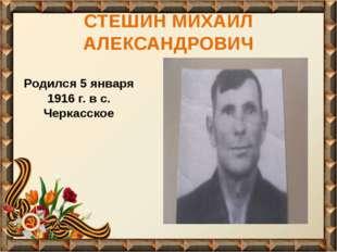 СТЕШИН МИХАИЛ АЛЕКСАНДРОВИЧ Родился 5 января 1916 г. в с. Черкасское