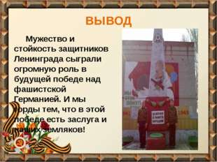 ВЫВОД Мужество и стойкость защитников Ленинграда сыграли огромную роль в буду