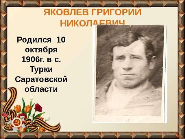 ЯКОВЛЕВ ГРИГОРИЙ НИКОЛАЕВИЧ Родился 10 октября 1906г. в с. Турки Саратовской...