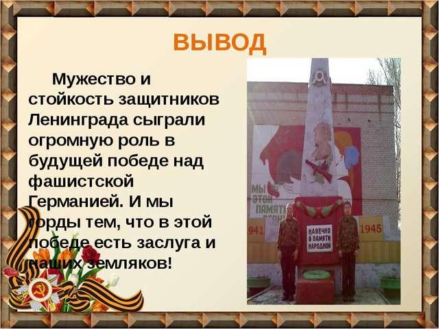 ВЫВОД Мужество и стойкость защитников Ленинграда сыграли огромную роль в буду...