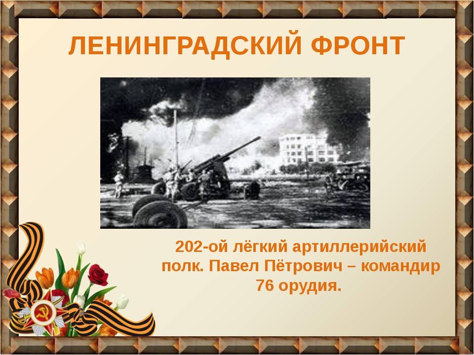 ЛЕНИНГРАДСКИЙ ФРОНТ 202-ой лёгкий артиллерийский полк. Павел Пётрович – коман...