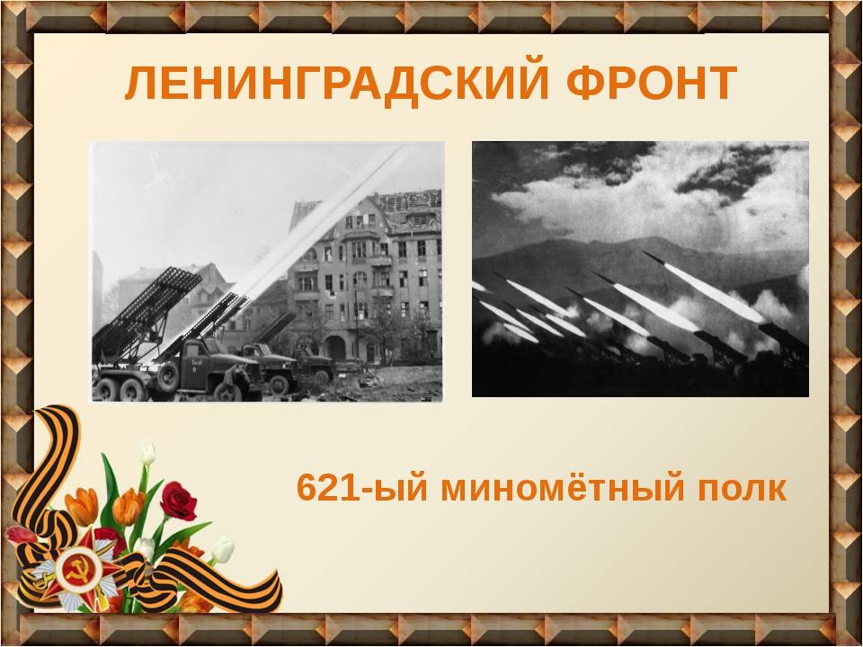 ЛЕНИНГРАДСКИЙ ФРОНТ 621-ый миномётный полк