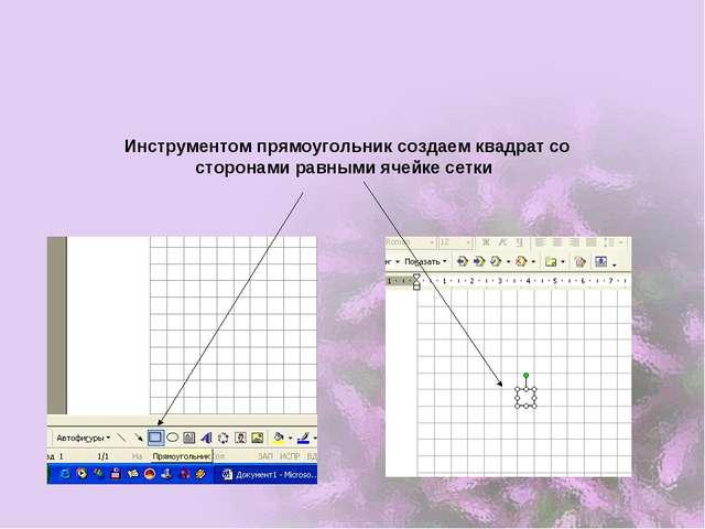 Инструментом прямоугольник создаем квадрат со сторонами равными ячейке сетки