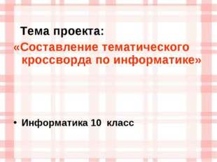 Тема проекта: «Составление тематического кроссворда по информатике» Информат