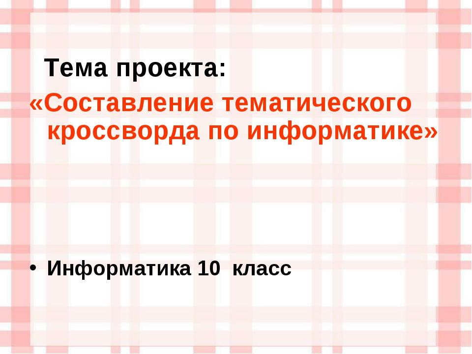 Тема проекта: «Составление тематического кроссворда по информатике» Информат...