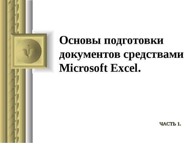 Основы подготовки документов средствами Microsoft Excel. ЧАСТЬ 1.