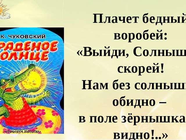 Плачет бедный воробей: «Выйди, Солнышко, скорей! Нам без солнышка обидно – в...