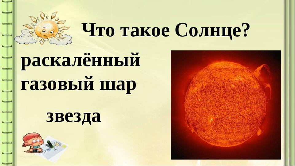 Что такое Солнце? раскалённый газовый шар звезда
