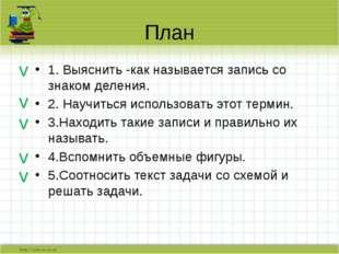 План 1. Выяснить -как называется запись со знаком деления. 2. Научиться испол