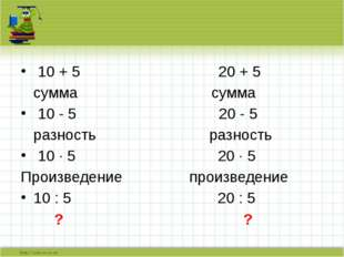 10 + 5 20 + 5 сумма сумма 10 - 5 20 - 5 разность разность 10 · 5 20 · 5 Прои