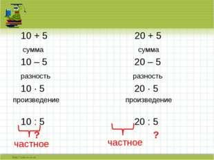 10 + 5 20 + 5 сумма сумма 10 – 5 20 – 5 разность разность 10 · 5 20 · 5 прои