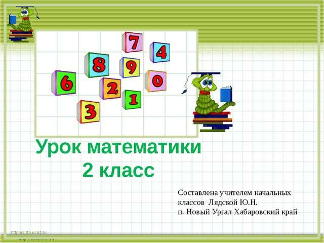 http://aida.ucoz.ru Урок математики 2 класс Составлена учителем начальных кл...