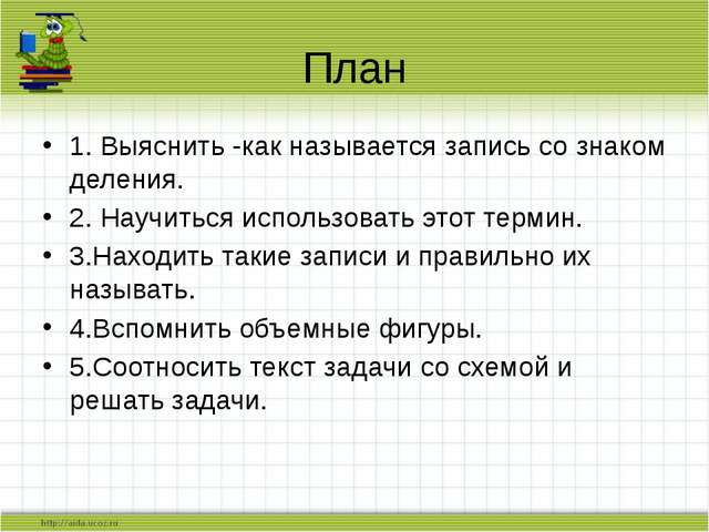 План 1. Выяснить -как называется запись со знаком деления. 2. Научиться испол...
