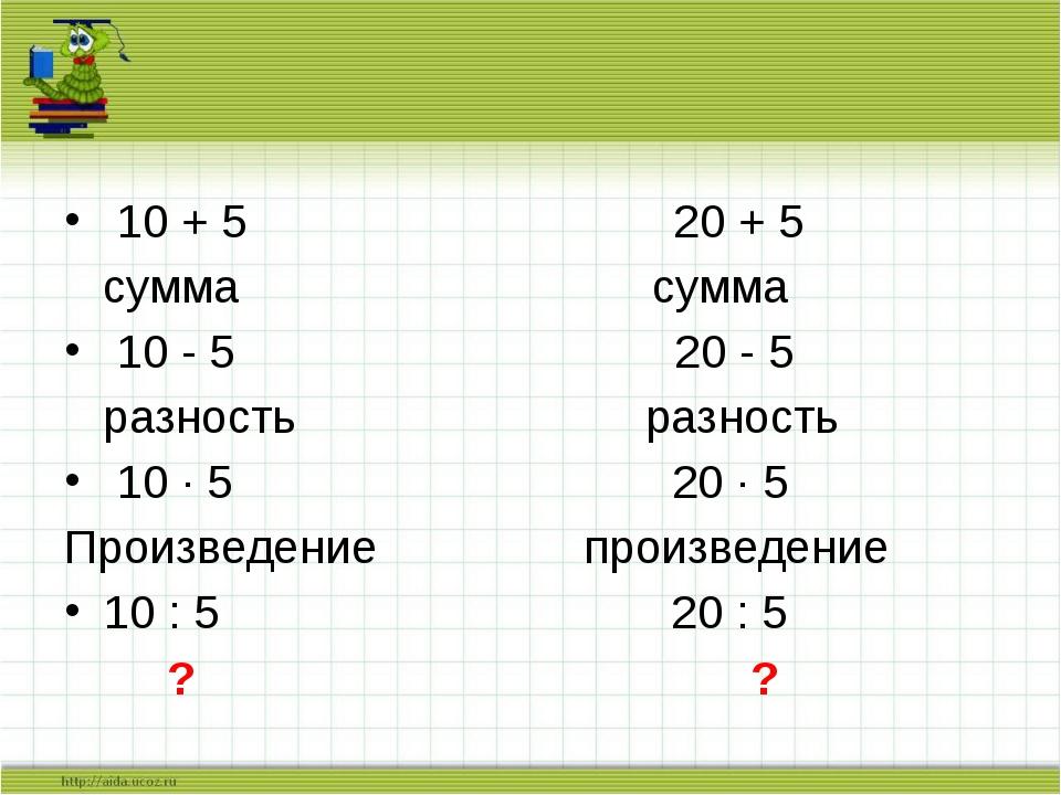 10 + 5 20 + 5 сумма сумма 10 - 5 20 - 5 разность разность 10 · 5 20 · 5 Прои...