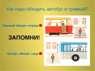 Как надо обходить автобус и трамвай? Трамвай обходят спереди Автобус обходят