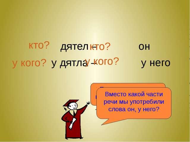 дятел – он у дятла – у него Поставьте вопрос к каждому слову в паре кто? кто...