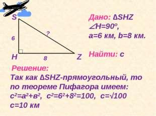 Дано: ∆SHZ Н=90º, a=6 км, b=8 км. Найти: с Решение: Так как ∆SHZ-прямоугольн
