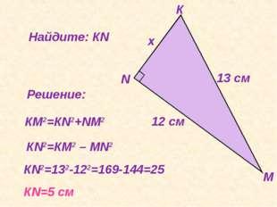 Найдите: КN Решение: КN2=132-122=169-144=25 КN=5 cм КМ2=КN2+NМ2 КN2=КМ2 – МN2