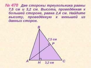 № 470 Две стороны треугольника равны 7,5 см и 3,2 см. Высота, проведённая к б